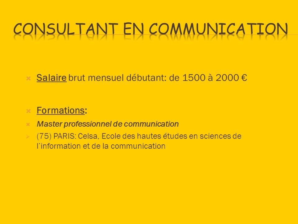Salaire brut mensuel débutant: de 1500 à 2000 Formations: Master professionnel de communication (75) PARIS: Celsa, Ecole des hautes études en sciences