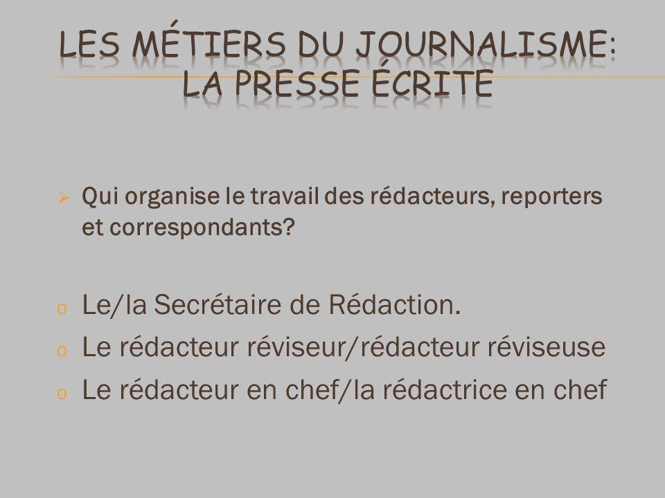 Qui organise le travail des rédacteurs, reporters et correspondants? o Le/la Secrétaire de Rédaction. o Le rédacteur réviseur/rédacteur réviseuse o Le