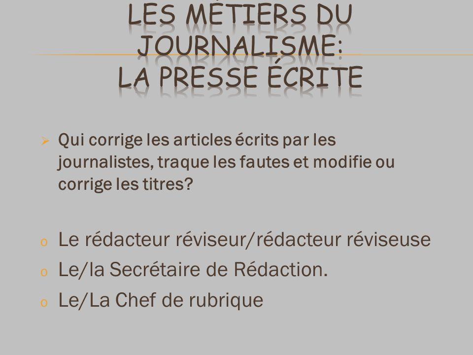 Qui corrige les articles écrits par les journalistes, traque les fautes et modifie ou corrige les titres? o Le rédacteur réviseur/rédacteur réviseuse