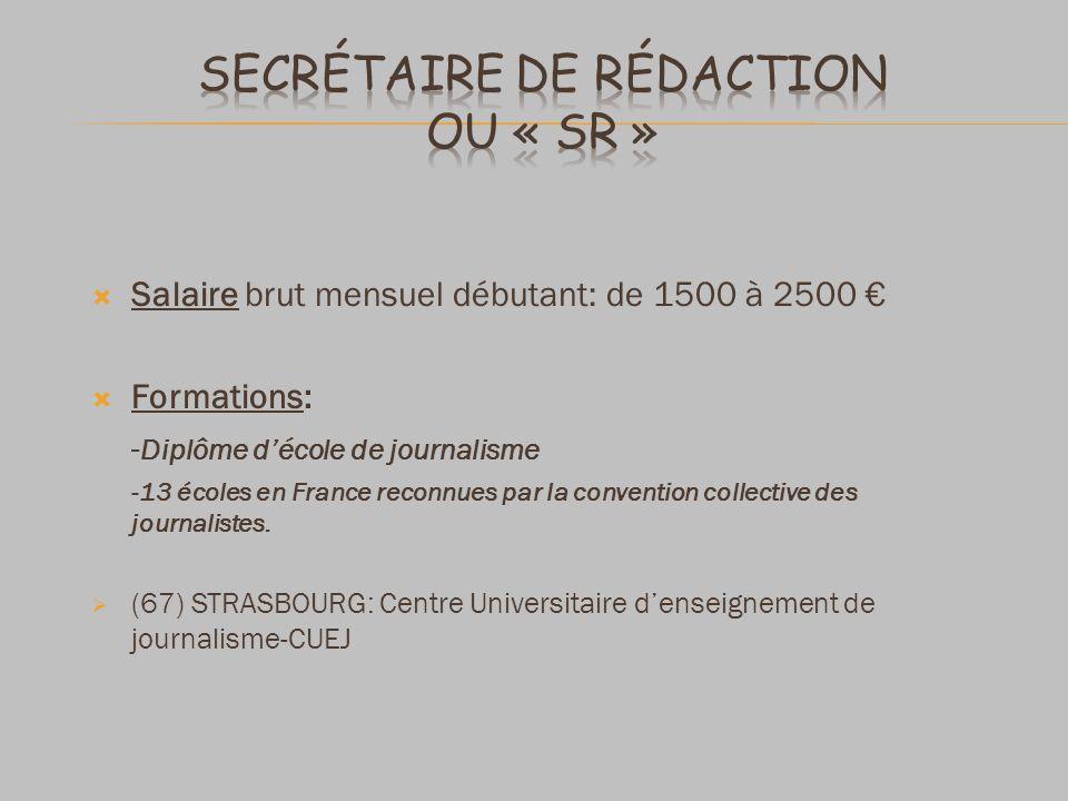 Salaire brut mensuel débutant: de 1500 à 2500 Formations: - Diplôme décole de journalisme -13 écoles en France reconnues par la convention collective