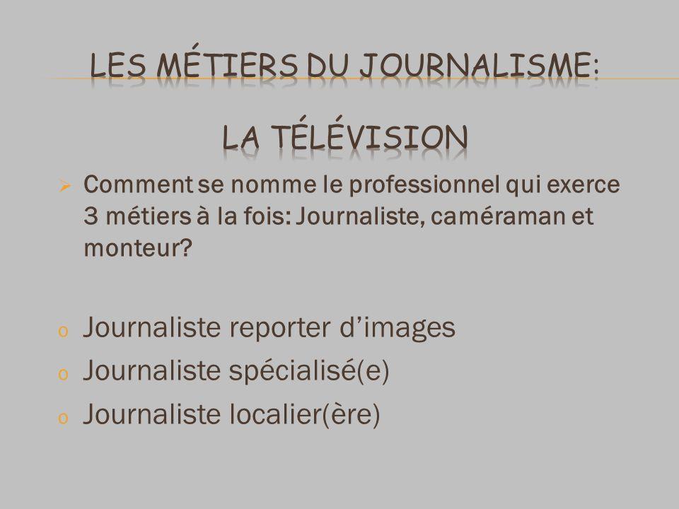 Comment se nomme le professionnel qui exerce 3 métiers à la fois: Journaliste, caméraman et monteur? o Journaliste reporter dimages o Journaliste spéc