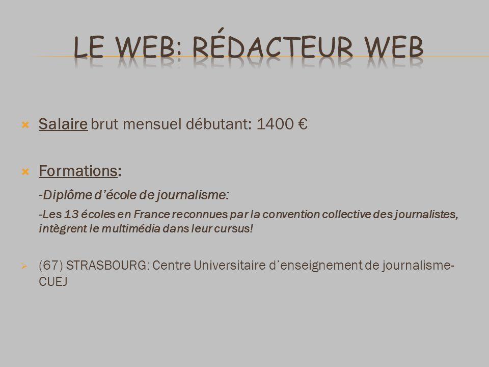 Salaire brut mensuel débutant: 1400 Formations: - Diplôme décole de journalisme: -Les 13 écoles en France reconnues par la convention collective des j