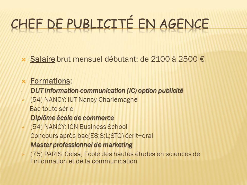 Salaire brut mensuel débutant: de 2100 à 2500 Formations: - DUT information-communication (IC) option publicité (54) NANCY: IUT Nancy-Charlemagne Bac