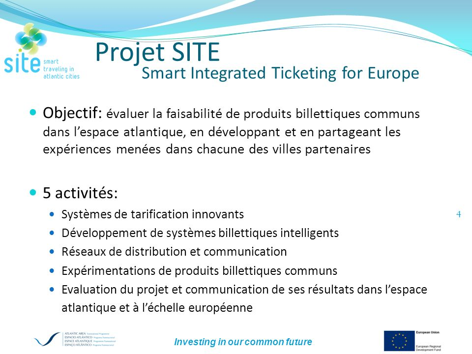 Investing in our common future 4 Projet SITE Smart Integrated Ticketing for Europe Objectif: évaluer la faisabilité de produits billettiques communs d