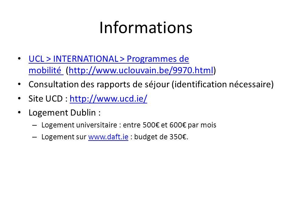 Informations UCL > INTERNATIONAL > Programmes de mobilité (http://www.uclouvain.be/9970.html) UCL > INTERNATIONAL > Programmes de mobilité http://www.uclouvain.be/9970.html Consultation des rapports de séjour (identification nécessaire) Site UCD : http://www.ucd.ie/http://www.ucd.ie/ Logement Dublin : – Logement universitaire : entre 500 et 600 par mois – Logement sur www.daft.ie : budget de 350.www.daft.ie