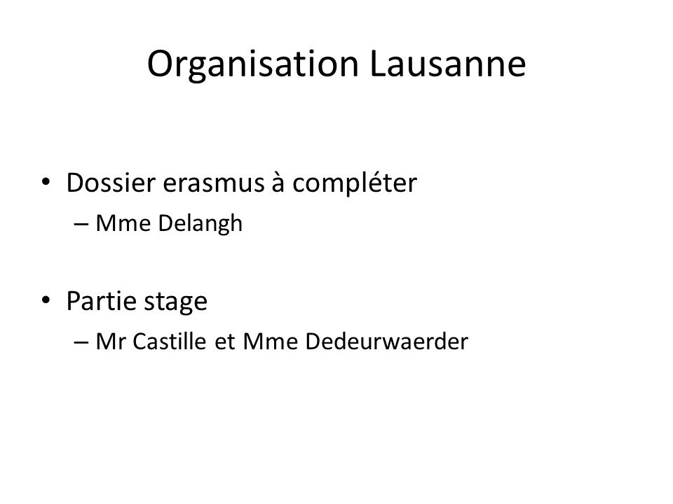 Organisation Lausanne Dossier erasmus à compléter – Mme Delangh Partie stage – Mr Castille et Mme Dedeurwaerder