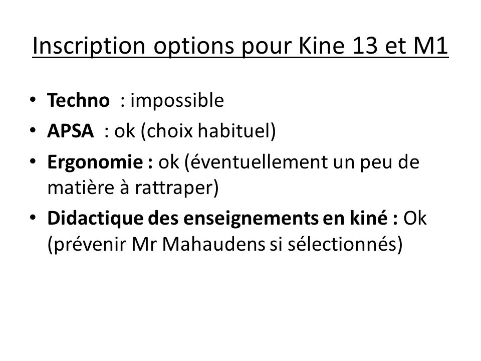 Inscription options pour Kine 13 et M1 Techno : impossible APSA : ok (choix habituel) Ergonomie : ok (éventuellement un peu de matière à rattraper) Didactique des enseignements en kiné : Ok (prévenir Mr Mahaudens si sélectionnés)