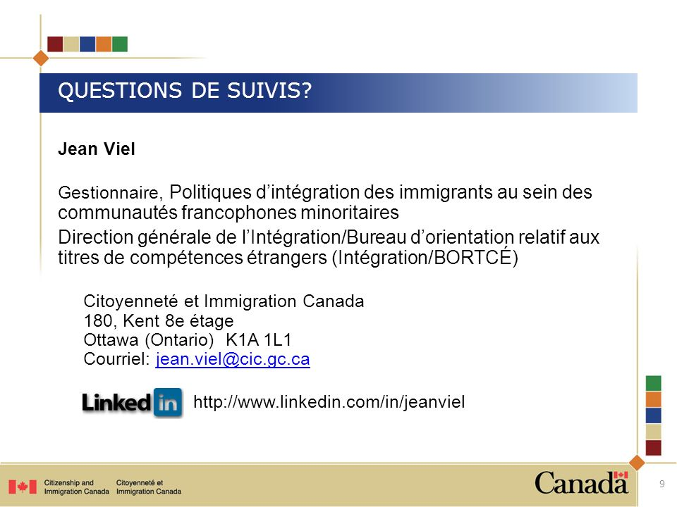 Jean Viel Gestionnaire, Politiques dintégration des immigrants au sein des communautés francophones minoritaires Direction générale de lIntégration/Bureau dorientation relatif aux titres de compétences étrangers (Intégration/BORTCÉ) Citoyenneté et Immigration Canada 180, Kent 8e étage Ottawa (Ontario) K1A 1L1 Courriel: jean.viel@cic.gc.cajean.viel@cic.gc.ca http://www.linkedin.com/in/jeanviel QUESTIONS DE SUIVIS.