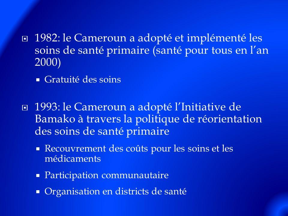 1982: le Cameroun a adopté et implémenté les soins de santé primaire (santé pour tous en lan 2000) Gratuité des soins 1993: le Cameroun a adopté lInitiative de Bamako à travers la politique de réorientation des soins de santé primaire Recouvrement des coûts pour les soins et les médicaments Participation communautaire Organisation en districts de santé