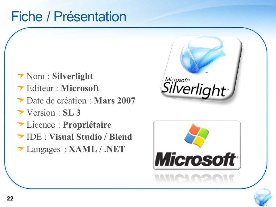 Nom : Silverlight Editeur : Microsoft Date de création : Mars 2007 Version : SL 3 Licence : Propriétaire IDE : Visual Studio / Blend Langages : XAML /