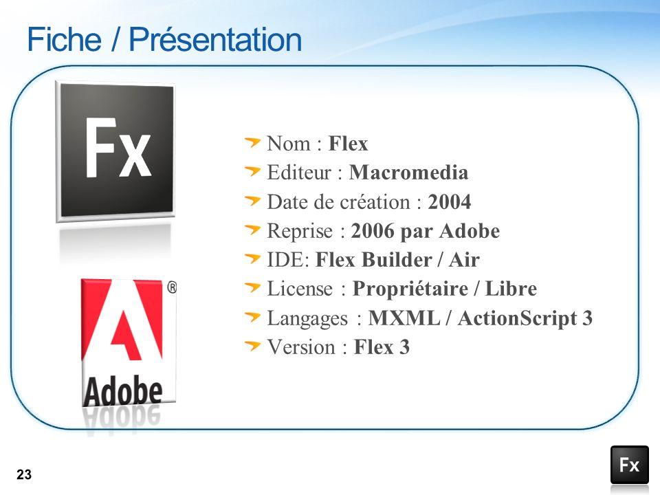 Nom : Flex Editeur : Macromedia Date de création : 2004 Reprise : 2006 par Adobe IDE: Flex Builder / Air License : Propriétaire / Libre Langages : MXM