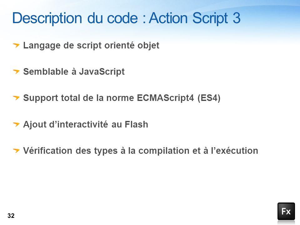 Langage de script orienté objet Semblable à JavaScript Support total de la norme ECMAScript4 (ES4) Ajout dinteractivité au Flash Vérification des type