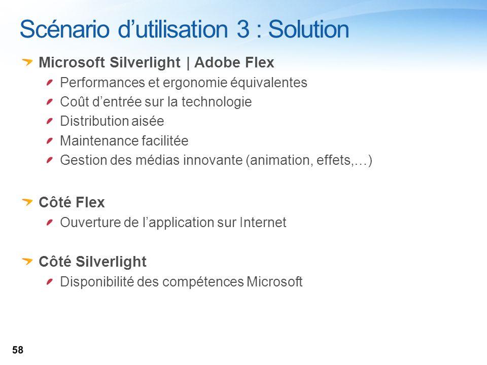 Scénario dutilisation 3 : Solution Microsoft Silverlight | Adobe Flex Performances et ergonomie équivalentes Coût dentrée sur la technologie Distribut