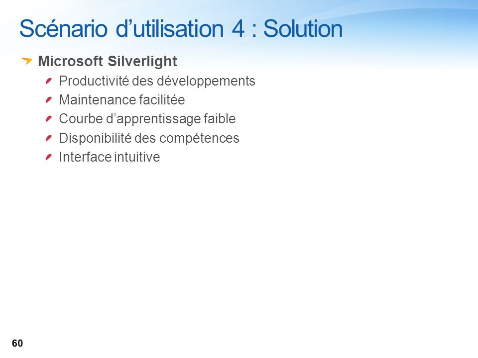 Scénario dutilisation 4 : Solution Microsoft Silverlight Productivité des développements Maintenance facilitée Courbe dapprentissage faible Disponibil