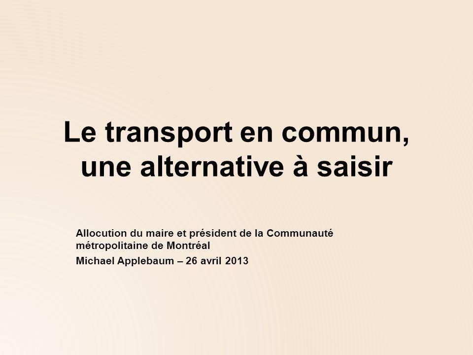 Le transport en commun, une alternative à saisir Allocution du maire et président de la Communauté métropolitaine de Montréal Michael Applebaum – 26 avril 2013