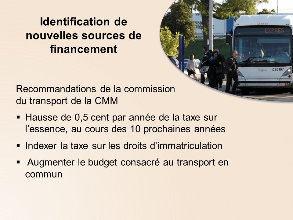 Identification de nouvelles sources de financement Recommandations de la commission du transport de la CMM Hausse de 0,5 cent par année de la taxe sur