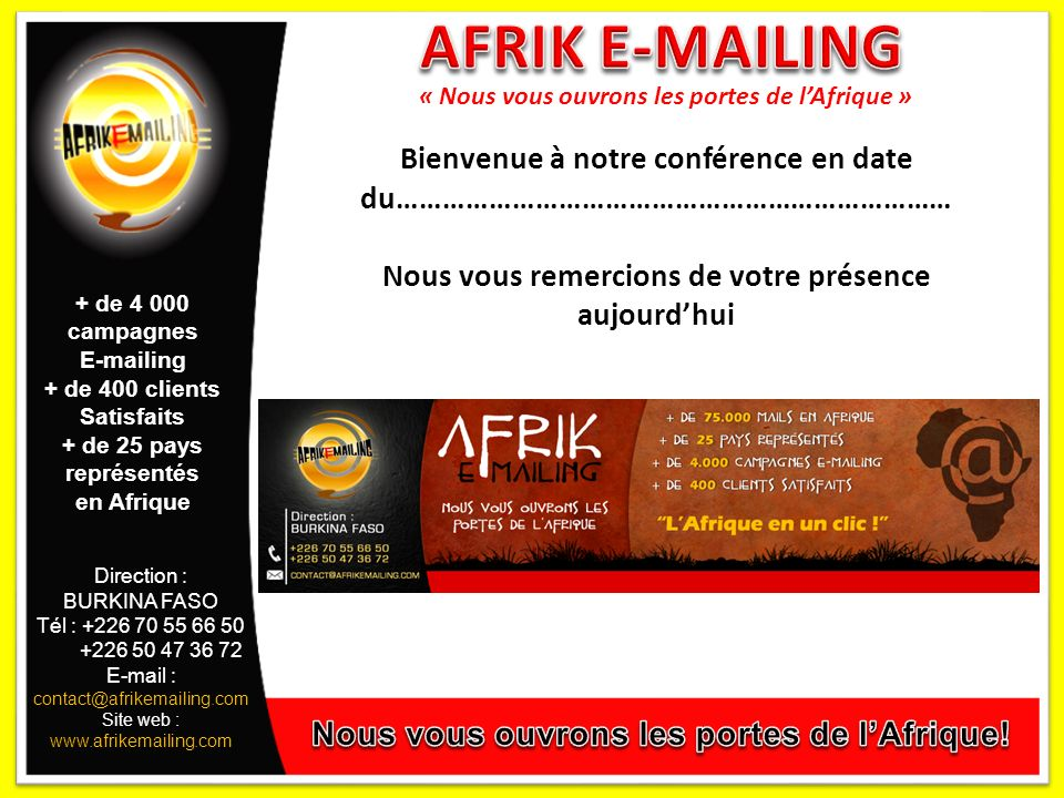 Direction : BURKINA FASO Tél : +226 70 55 66 50 +226 50 47 36 72 E-mail : contact@afrikemailing.com Site web : www.afrikemailing.com + de 4 000 campagnes E-mailing + de 400 clients Satisfaits + de 25 pays représentés en Afrique « Nous vous ouvrons les portes de lAfrique » Bienvenue à notre conférence en date du……………………………………………………………… Nous vous remercions de votre présence aujourdhui