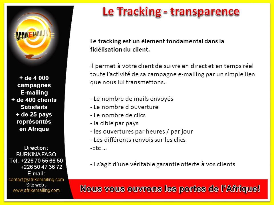 Direction : BURKINA FASO Tél : +226 70 55 66 50 +226 50 47 36 72 E-mail : contact@afrikemailing.com Site web : www.afrikemailing.com + de 4 000 campagnes E-mailing + de 400 clients Satisfaits + de 25 pays représentés en Afrique Le tracking est un élement fondamental dans la fidélisation du client.