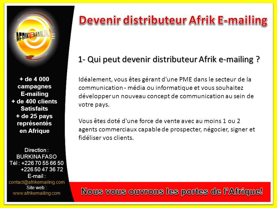 Direction : BURKINA FASO Tél : +226 70 55 66 50 +226 50 47 36 72 E-mail : contact@afrikemailing.com Site web : www.afrikemailing.com 1- Qui peut devenir distributeur Afrik e-mailing .