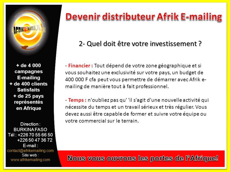Direction : BURKINA FASO Tél : +226 70 55 66 50 +226 50 47 36 72 E-mail : contact@afrikemailing.com Site web : www.afrikemailing.com 2- Quel doit être votre investissement .