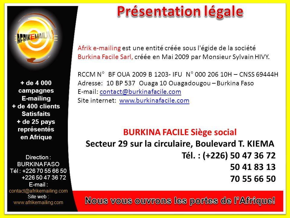 Direction : BURKINA FASO Tél : +226 70 55 66 50 +226 50 47 36 72 E-mail : contact@afrikemailing.com Site web : www.afrikemailing.com Afrik e-mailing est une entité créée sous l égide de la société Burkina Facile Sarl, créée en Mai 2009 par Monsieur Sylvain HIVY.