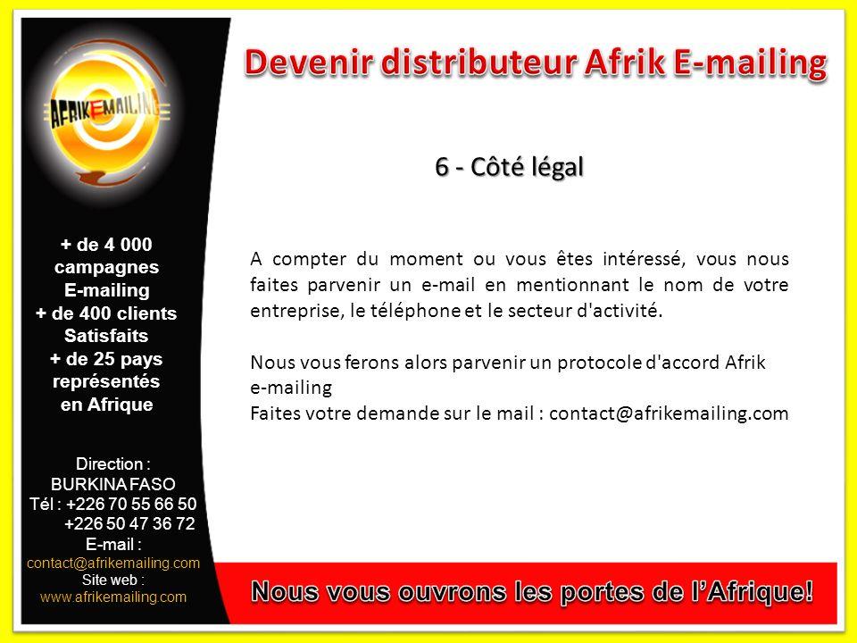Direction : BURKINA FASO Tél : +226 70 55 66 50 +226 50 47 36 72 E-mail : contact@afrikemailing.com Site web : www.afrikemailing.com 6 - Côté légal A compter du moment ou vous êtes intéressé, vous nous faites parvenir un e-mail en mentionnant le nom de votre entreprise, le téléphone et le secteur d activité.