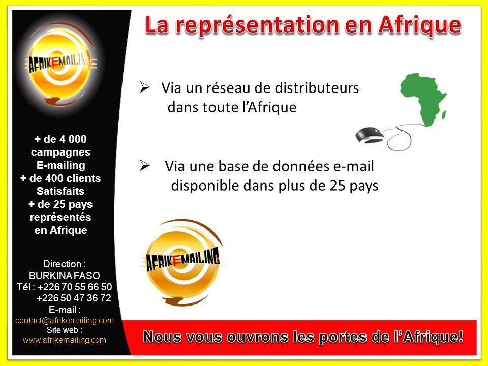 Direction : BURKINA FASO Tél : +226 70 55 66 50 +226 50 47 36 72 E-mail : contact@afrikemailing.com Site web : www.afrikemailing.com Via un réseau de distributeurs dans toute lAfrique Via une base de données e-mail disponible dans plus de 25 pays + de 4 000 campagnes E-mailing + de 400 clients Satisfaits + de 25 pays représentés en Afrique