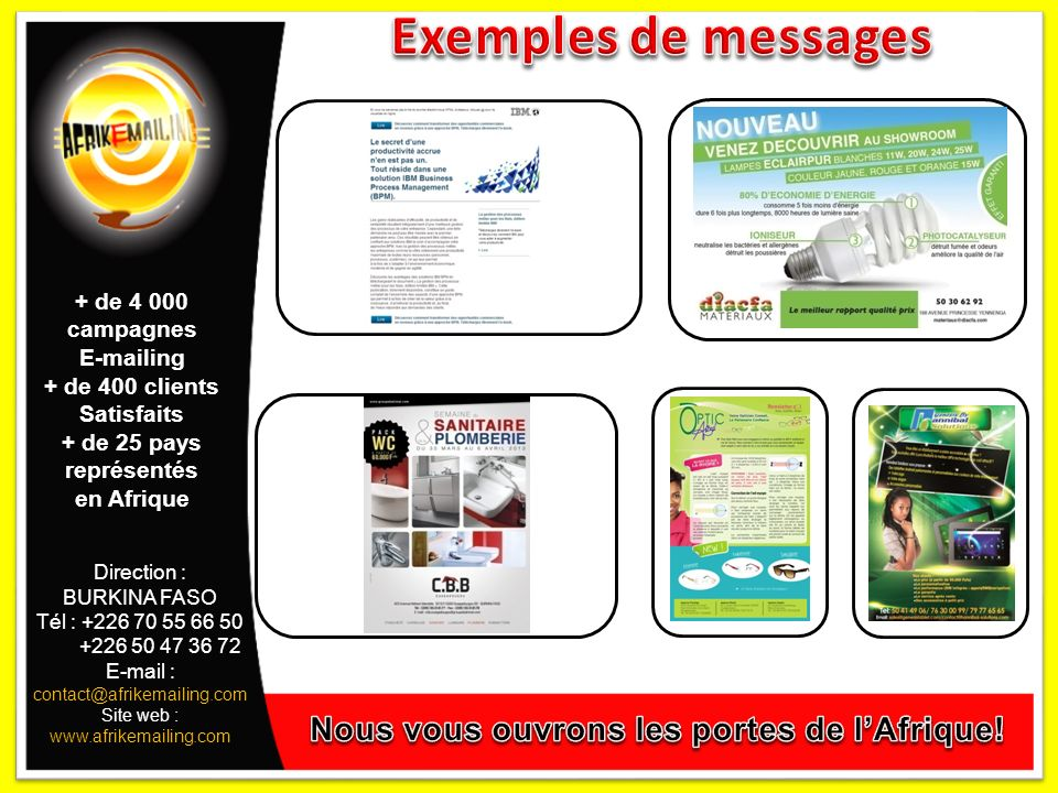 Direction : BURKINA FASO Tél : +226 70 55 66 50 +226 50 47 36 72 E-mail : contact@afrikemailing.com Site web : www.afrikemailing.com + de 4 000 campagnes E-mailing + de 400 clients Satisfaits + de 25 pays représentés en Afrique