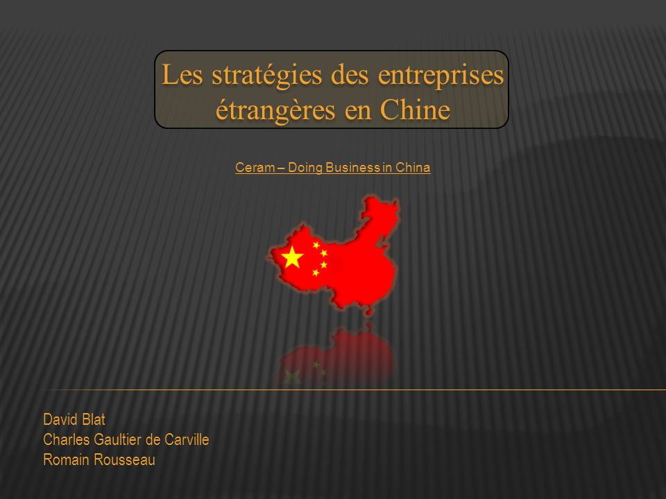 David Blat Charles Gaultier de Carville Romain Rousseau Les stratégies des entreprises étrangères en Chine Ceram – Doing Business in China