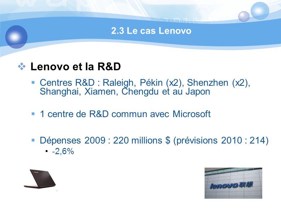 Lenovo et la R&D Centres R&D : Raleigh, Pékin (x2), Shenzhen (x2), Shanghai, Xiamen, Chengdu et au Japon 1 centre de R&D commun avec Microsoft Dépenses 2009 : 220 millions $ (prévisions 2010 : 214) -2,6% 2.3 Le cas Lenovo