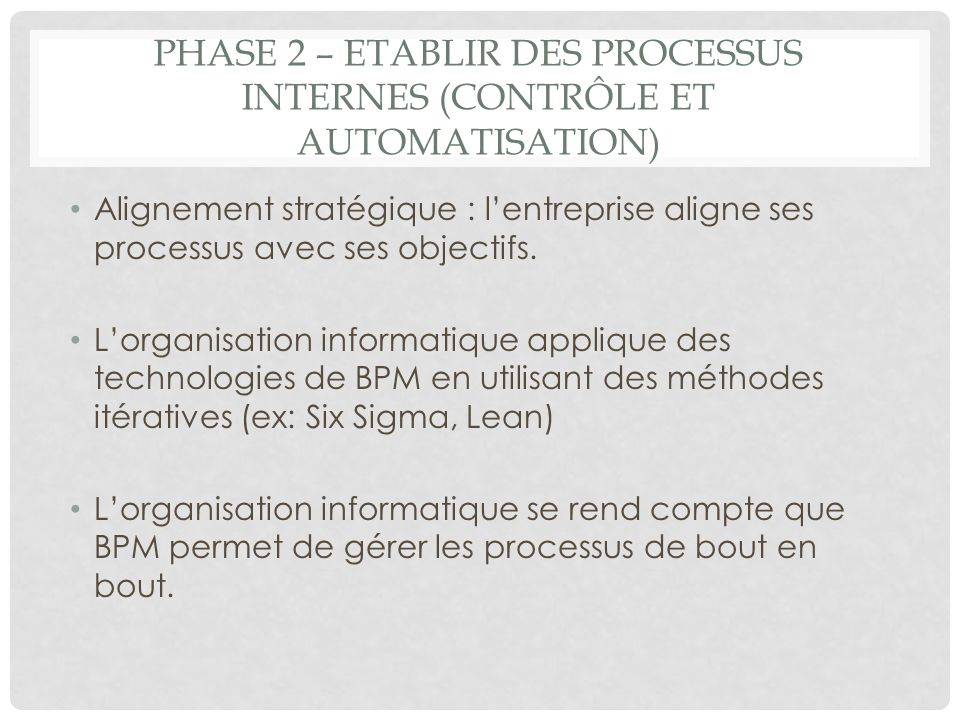 PHASE 2 – ETABLIR DES PROCESSUS INTERNES (CONTRÔLE ET AUTOMATISATION) Alignement stratégique : lentreprise aligne ses processus avec ses objectifs. Lo