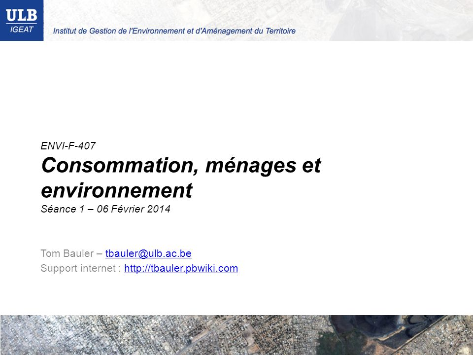 ENVI-F-407 Consommation, ménages et environnement Séance 1 – 06 Février 2014 Tom Bauler – tbauler@ulb.ac.betbauler@ulb.ac.be Support internet : http:/