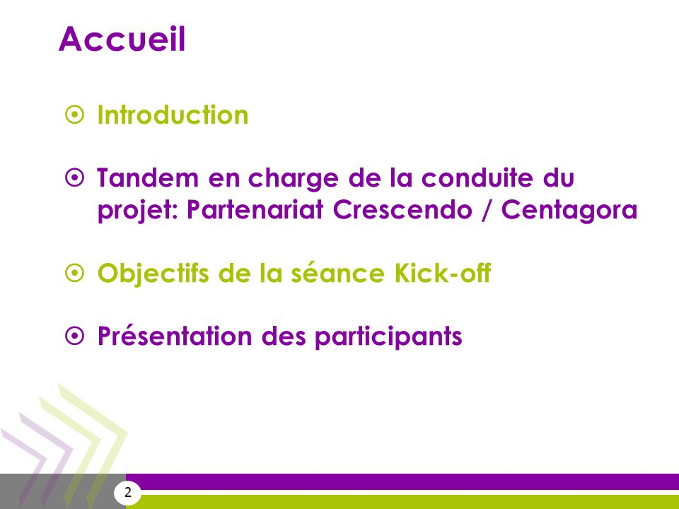 2 Accueil Introduction Tandem en charge de la conduite du projet: Partenariat Crescendo / Centagora Objectifs de la séance Kick-off Présentation des p