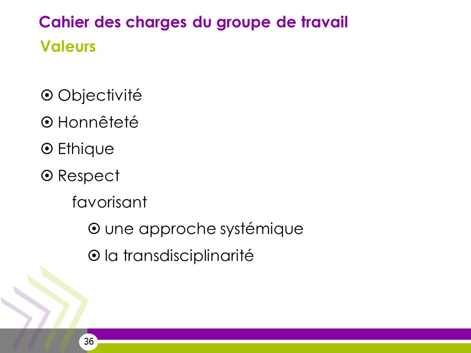 36 Cahier des charges du groupe de travail Valeurs Objectivité Honnêteté Ethique Respect favorisant une approche systémique la transdisciplinarité