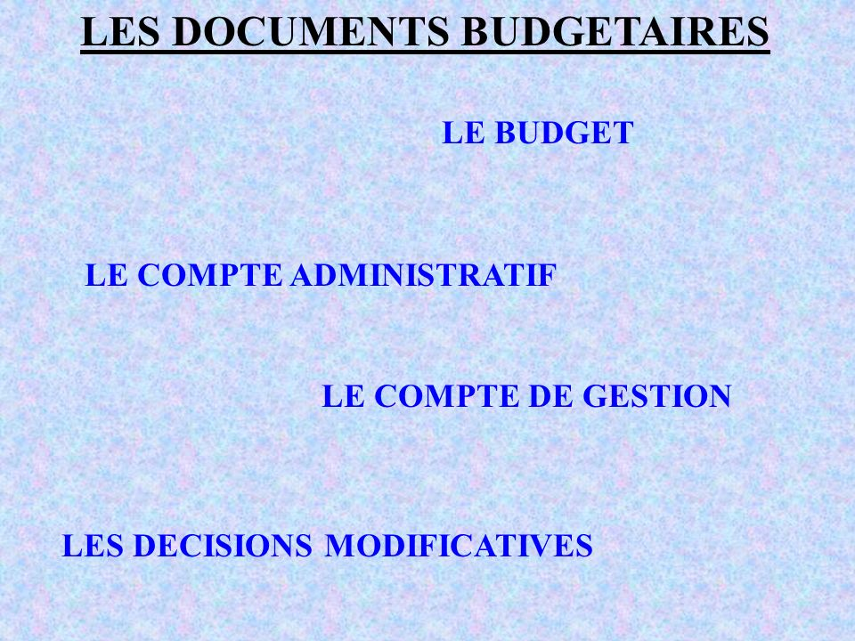 LES DOCUMENTS BUDGETAIRES LE BUDGET LE COMPTE ADMINISTRATIF LE COMPTE DE GESTION LES DECISIONS MODIFICATIVES