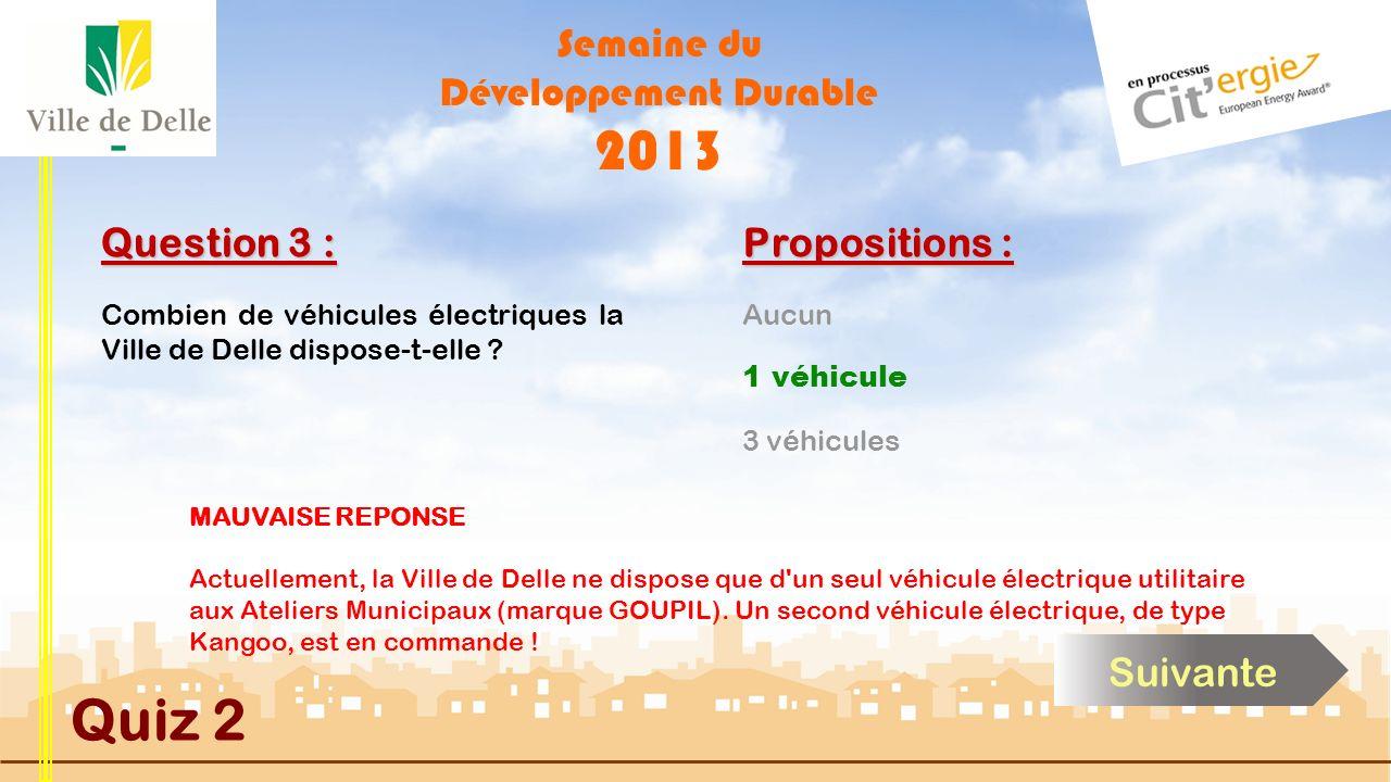 Semaine du Développement Durable 2013 Quiz 2 Question 3 : Propositions : BONNE REPONSE Actuellement, la Ville de Delle ne dispose que d un seul véhicule électrique utilitaire aux Ateliers Municipaux (marque GOUPIL).
