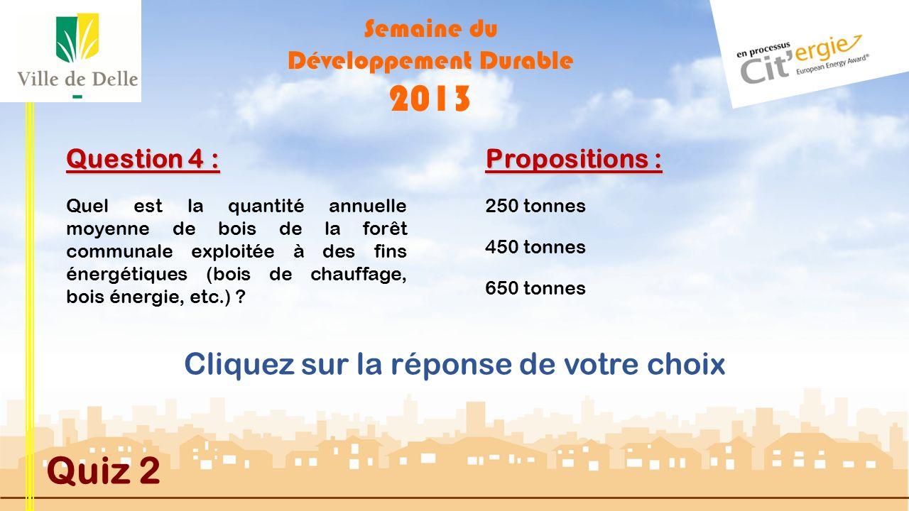 Semaine du Développement Durable 2013 Quiz 2 Question 3 : Propositions : MAUVAISE REPONSE Actuellement, la Ville de Delle ne dispose que d un seul véhicule électrique utilitaire aux Ateliers Municipaux (marque GOUPIL).