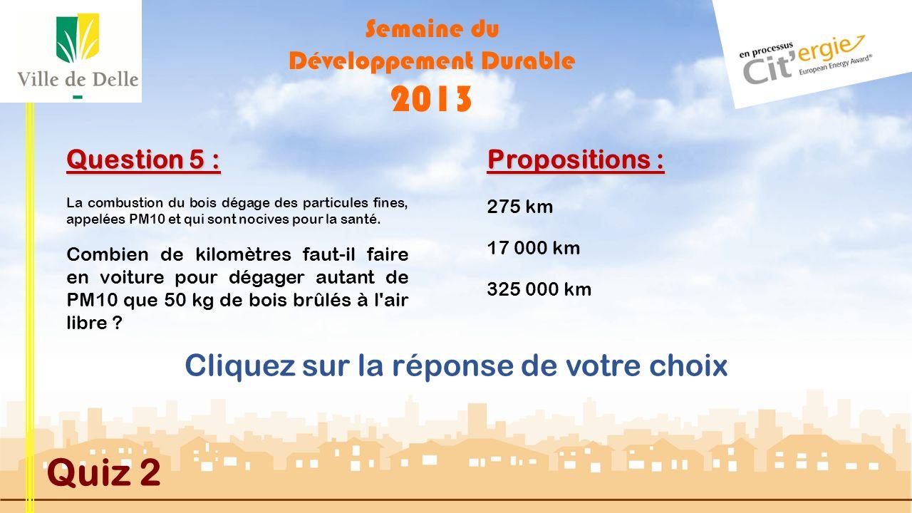 Semaine du Développement Durable 2013 Quiz 2 Question 4 : Propositions : Suivante MAUVAISE REPONSE 650 tonnes de bois sont exploitées en moyenne par an dans la forêt communal, ce volume représente une production de près de 1 200 MWh ou 1,2 GWh.