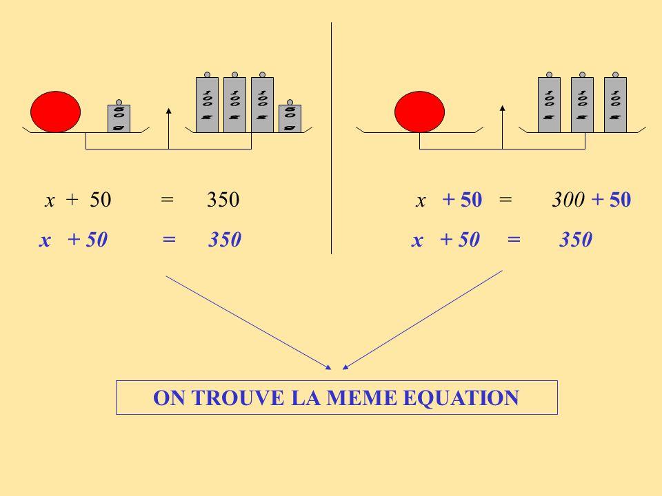 x + 50 = 350 x = 300 x + 50 = 350 x + 50 = 350 + 50 ON TROUVE LA MEME EQUATION