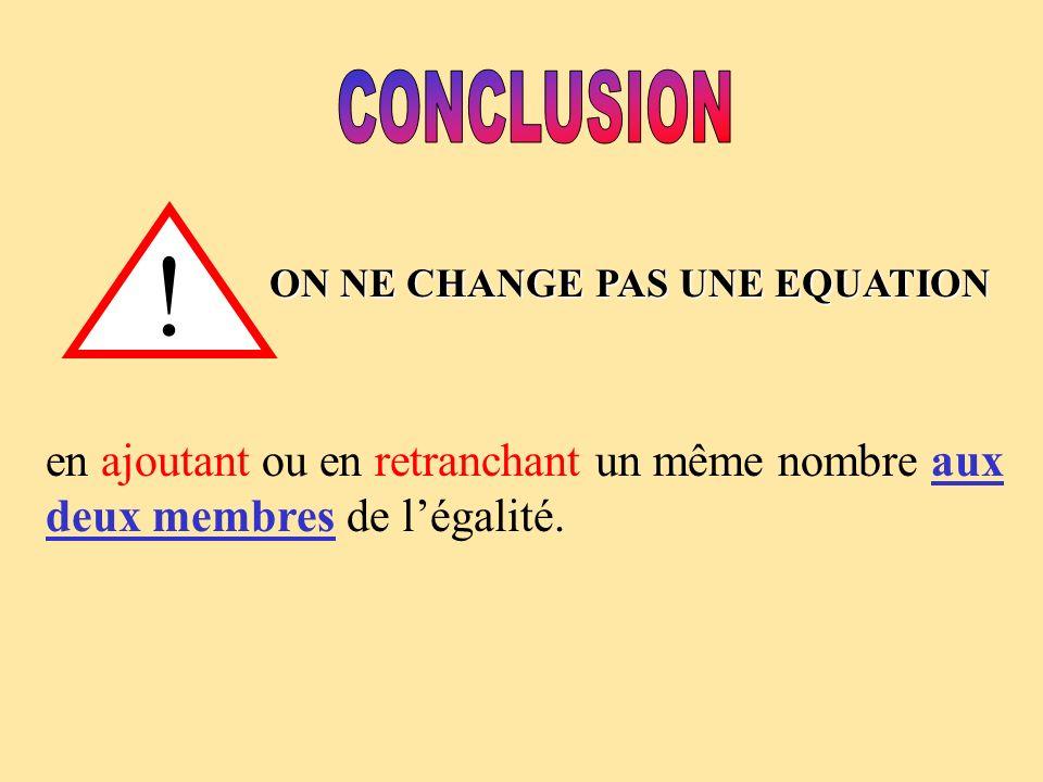 ! ON NE CHANGE PAS UNE EQUATION en ajoutant ou en retranchant un même nombre aux deux membres de légalité.