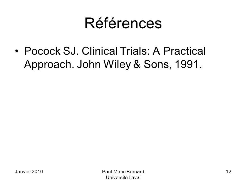 Janvier 2010Paul-Marie Bernard Université Laval 12 Références Pocock SJ. Clinical Trials: A Practical Approach. John Wiley & Sons, 1991.