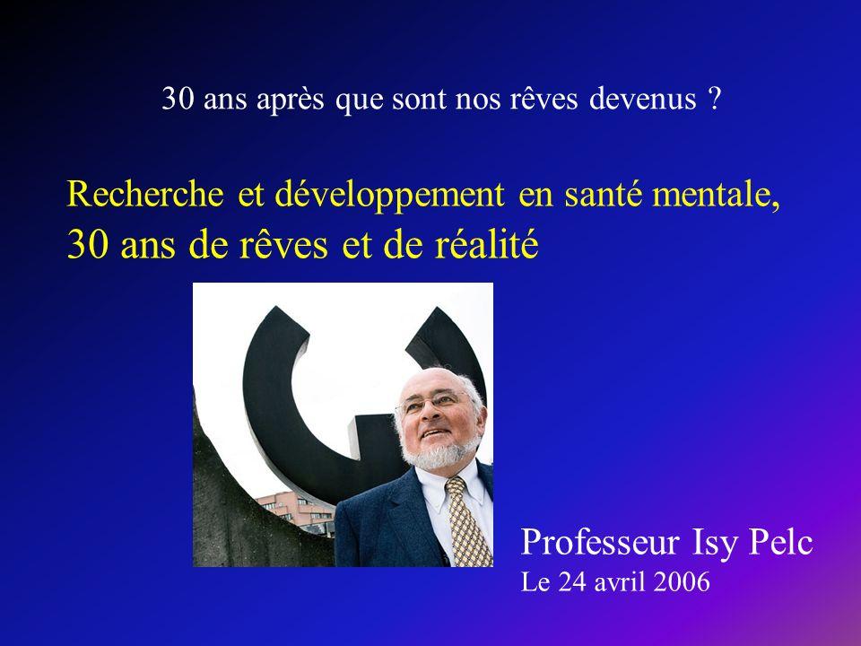 Recherche et développement en santé mentale, 30 ans de rêves et de réalité 30 ans après que sont nos rêves devenus ? Professeur Isy Pelc Le 24 avril 2