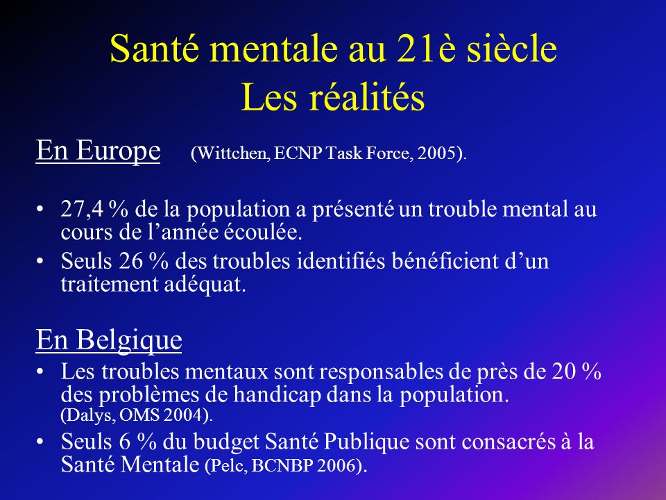 Santé mentale au 21è siècle Les réalités En Europe (Wittchen, ECNP Task Force, 2005). 27,4 % de la population a présenté un trouble mental au cours de