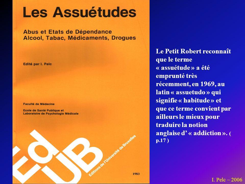 I. Pelc – 2006 Le Petit Robert reconnaît que le terme « assuétude » a été emprunté très récemment, en 1969, au latin « assuetudo » qui signifie « habi