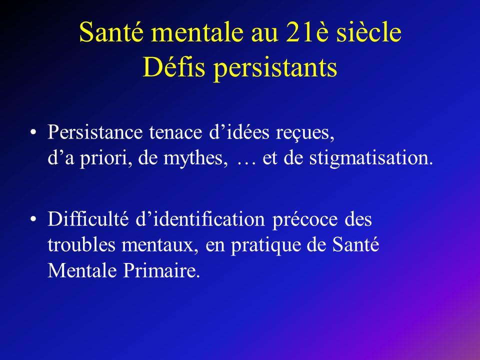 Santé mentale au 21è siècle Défis persistants Persistance tenace didées reçues, da priori, de mythes, … et de stigmatisation. Difficulté didentificati
