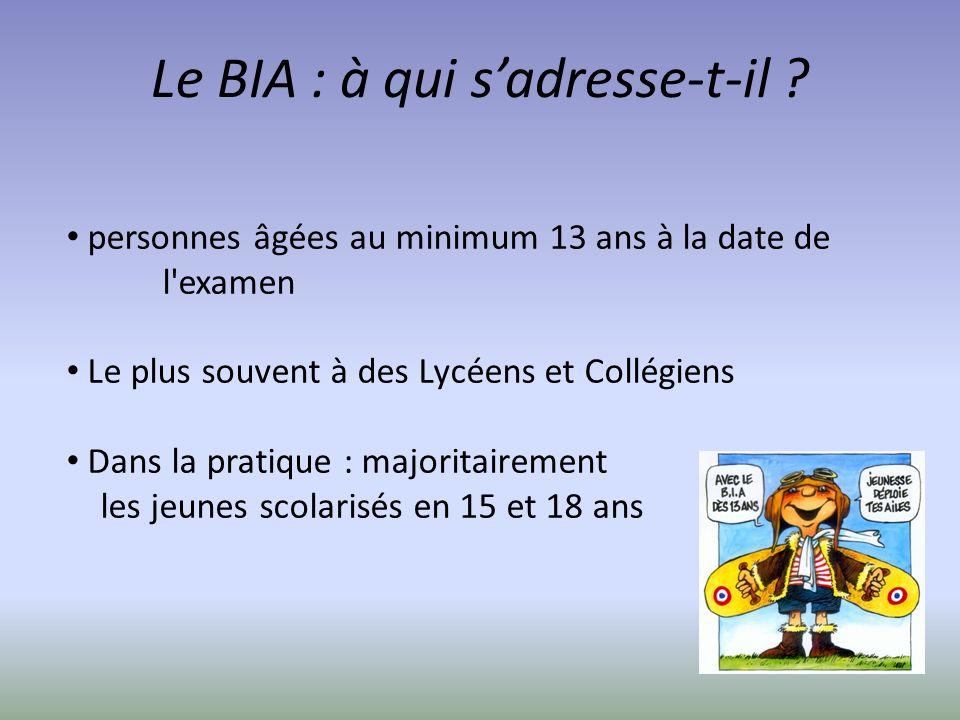 Le BIA : à qui sadresse-t-il ? personnes âgées au minimum 13 ans à la date de l'examen Le plus souvent à des Lycéens et Collégiens Dans la pratique :