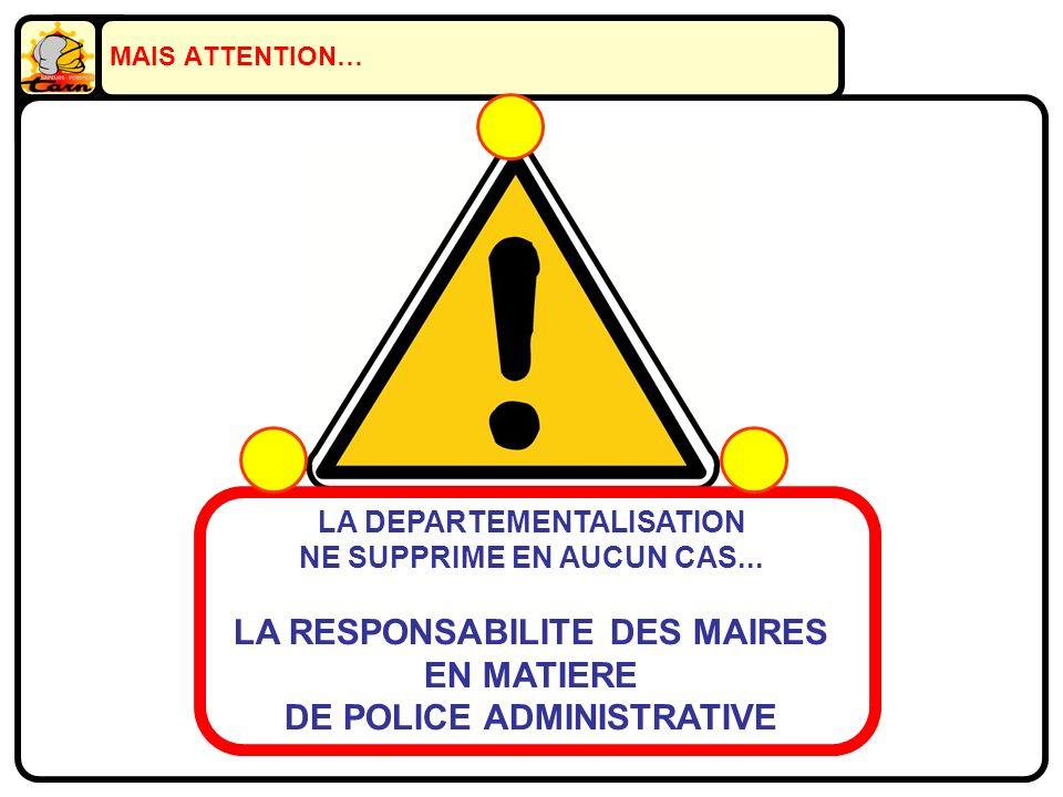 MAIS ATTENTION… LA DEPARTEMENTALISATION NE SUPPRIME EN AUCUN CAS... LA RESPONSABILITE DES MAIRES EN MATIERE DE POLICE ADMINISTRATIVE