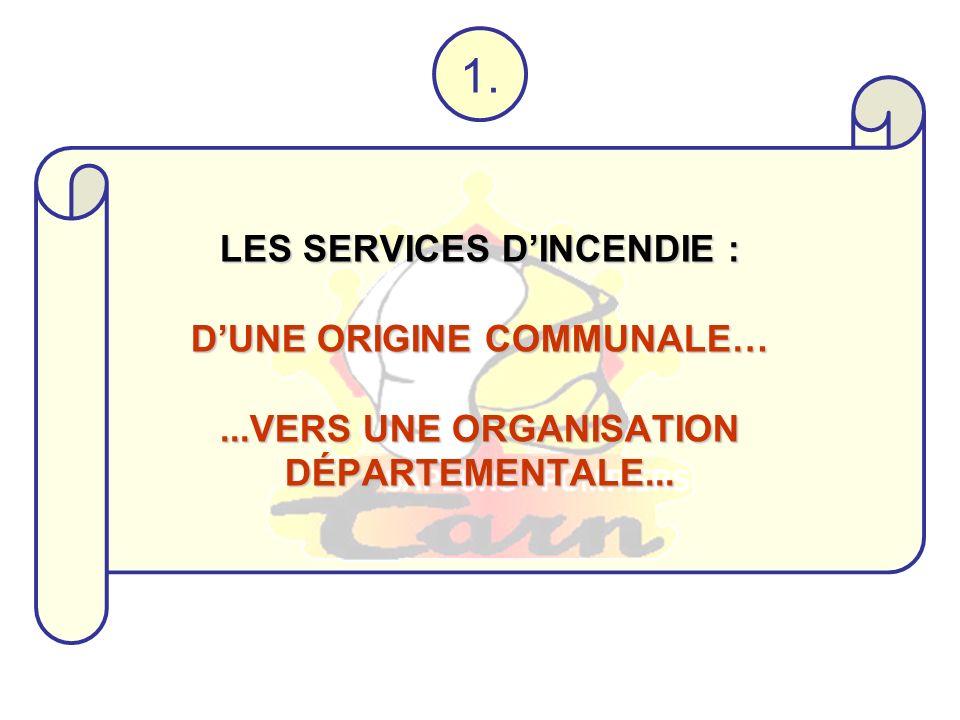 1. LES SERVICES DINCENDIE : DUNE ORIGINE COMMUNALE…...VERS UNE ORGANISATION DÉPARTEMENTALE...