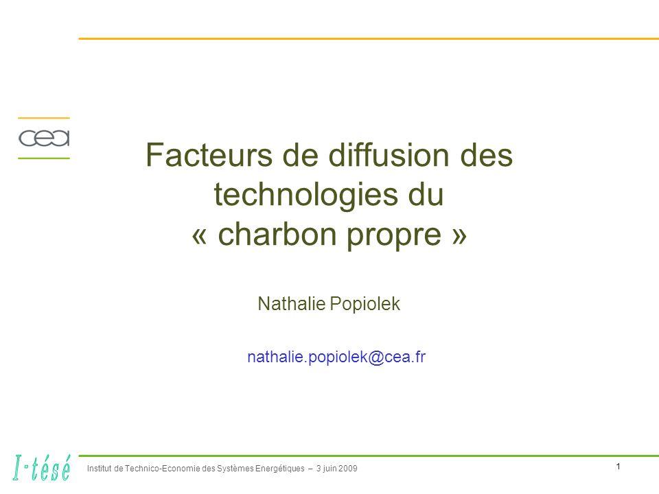 1 Institut de Technico-Economie des Systèmes Energétiques – 3 juin 2009 Facteurs de diffusion des technologies du « charbon propre » Nathalie Popiolek nathalie.popiolek@cea.fr
