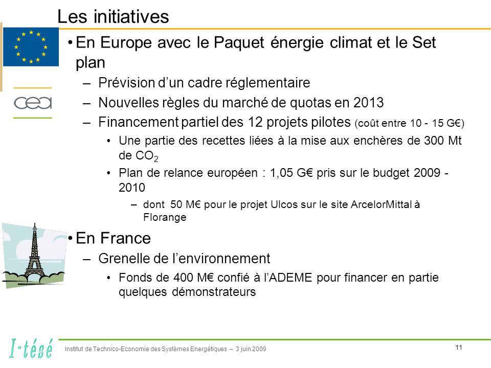 11 Institut de Technico-Economie des Systèmes Energétiques – 3 juin 2009 Les initiatives En Europe avec le Paquet énergie climat et le Set plan –Prévision dun cadre réglementaire –Nouvelles règles du marché de quotas en 2013 –Financement partiel des 12 projets pilotes (coût entre 10 - 15 G) Une partie des recettes liées à la mise aux enchères de 300 Mt de CO 2 Plan de relance européen : 1,05 G pris sur le budget 2009 - 2010 –dont 50 M pour le projet Ulcos sur le site ArcelorMittal à Florange En France –Grenelle de lenvironnement Fonds de 400 M confié à lADEME pour financer en partie quelques démonstrateurs